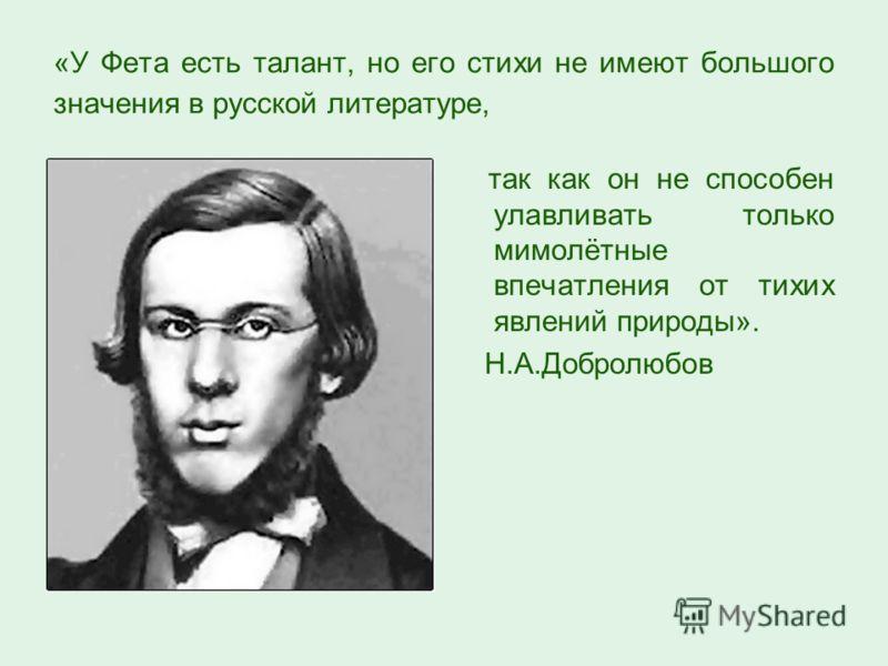 «У Фета есть талант, но его стихи не имеют большого значения в русской литературе, так как он не способен улавливать только мимолётные впечатления от тихих явлений природы». Н.А.Добролюбов