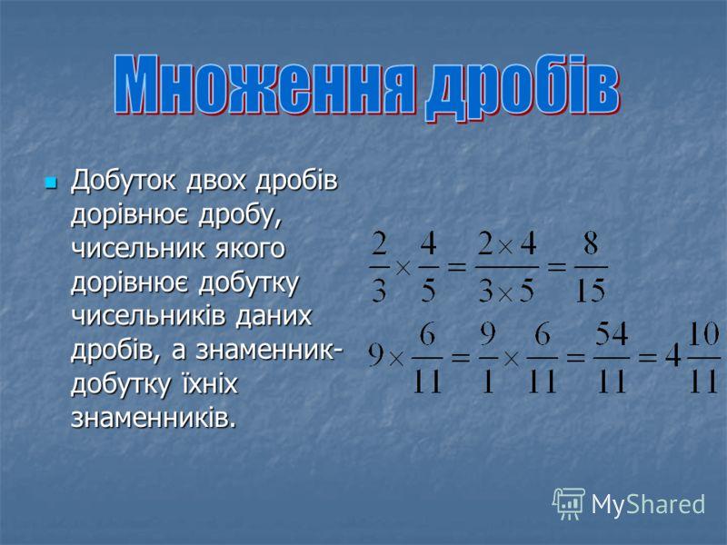 Добуток двох дробів дорівнює дробу, чисельник якого дорівнює добутку чисельників даних дробів, а знаменник- добутку їхніх знаменників. Добуток двох дробів дорівнює дробу, чисельник якого дорівнює добутку чисельників даних дробів, а знаменник- добутку