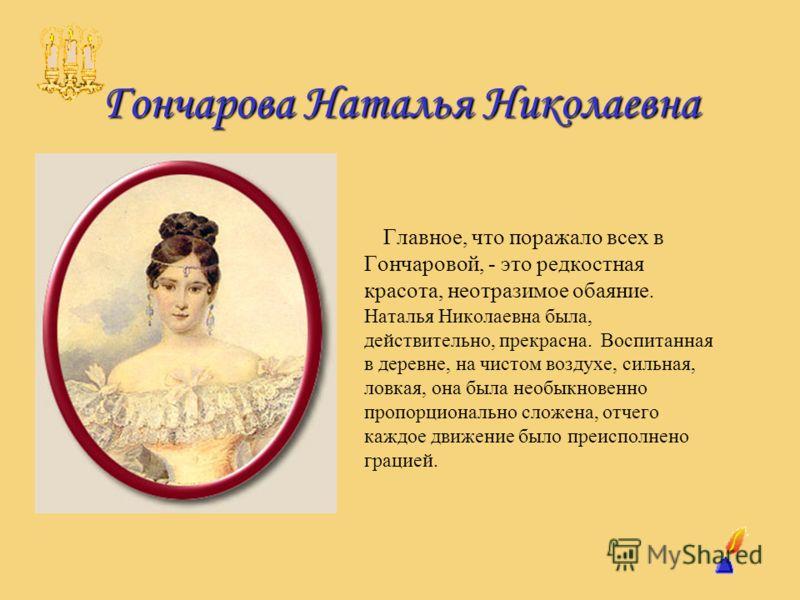 Гончарова Наталья Николаевна Главное, что поражало всех в Гончаровой, - это редкостная красота, неотразимое обаяние. Наталья Николаевна была, действительно, прекрасна. Воспитанная в деревне, на чистом воздухе, сильная, ловкая, она была необыкновенно