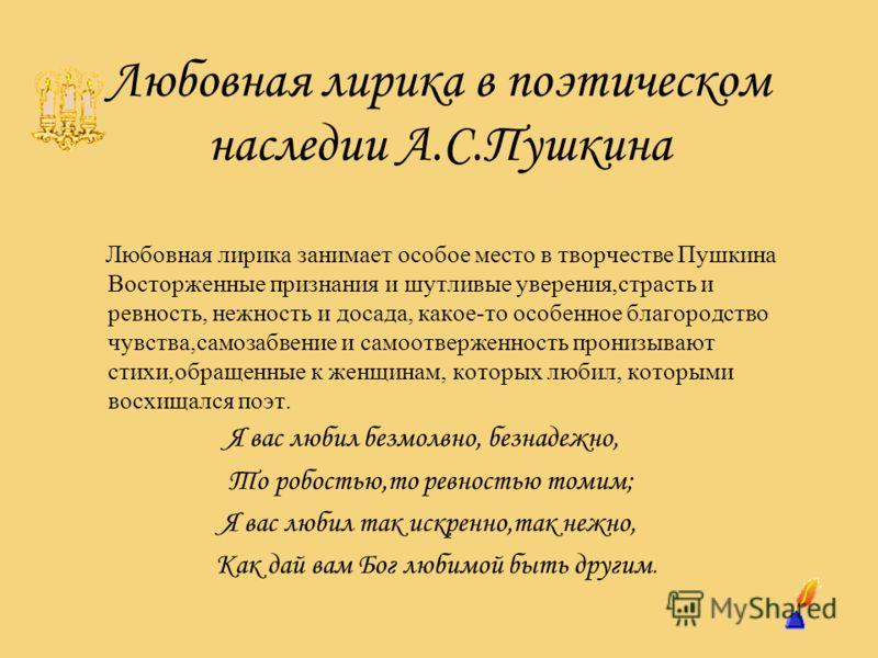 Любовная лирика в поэтическом наследии А.С.Пушкина Любовная лирика занимает особое место в творчестве Пушкина Восторженные признания и шутливые уверения,страсть и ревность, нежность и досада, какое-то особенное благородство чувства,самозабвение и сам