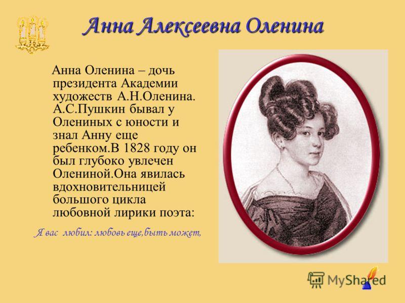 Анна Алексеевна Оленина Анна Оленина – дочь президента Академии художеств А.Н.Оленина. А.С.Пушкин бывал у Олениных с юности и знал Анну еще ребенком.В 1828 году он был глубоко увлечен Олениной.Она явилась вдохновительницей большого цикла любовной лир