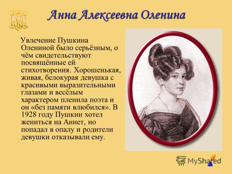 Анна Алексеевна Оленина Увлечение Пушкина Олениной было серьёзным, о чём свидетельствуют посвящённые ей стихотворения. Хорошенькая, живая, белокурая девушка с красивыми выразительными глазами и весёлым характером пленила поэта и он «без памяти влюбил