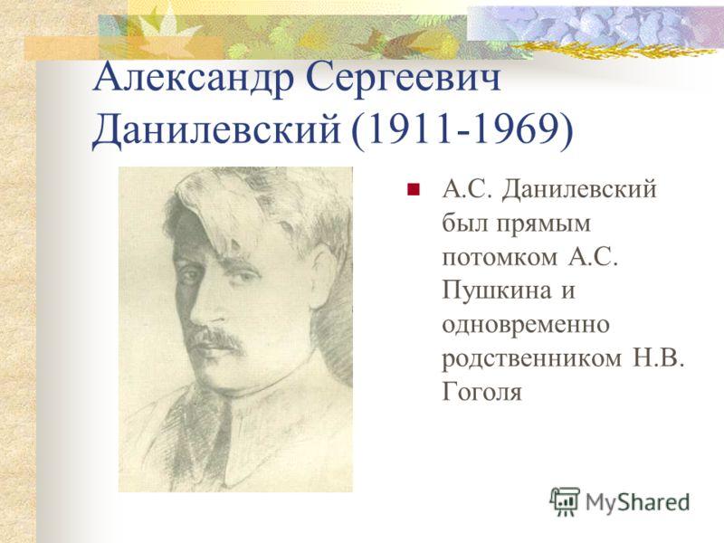 Александр Сергеевич Данилевский (1911-1969) А.С. Данилевский был прямым потомком А.С. Пушкина и одновременно родственником Н.В. Гоголя