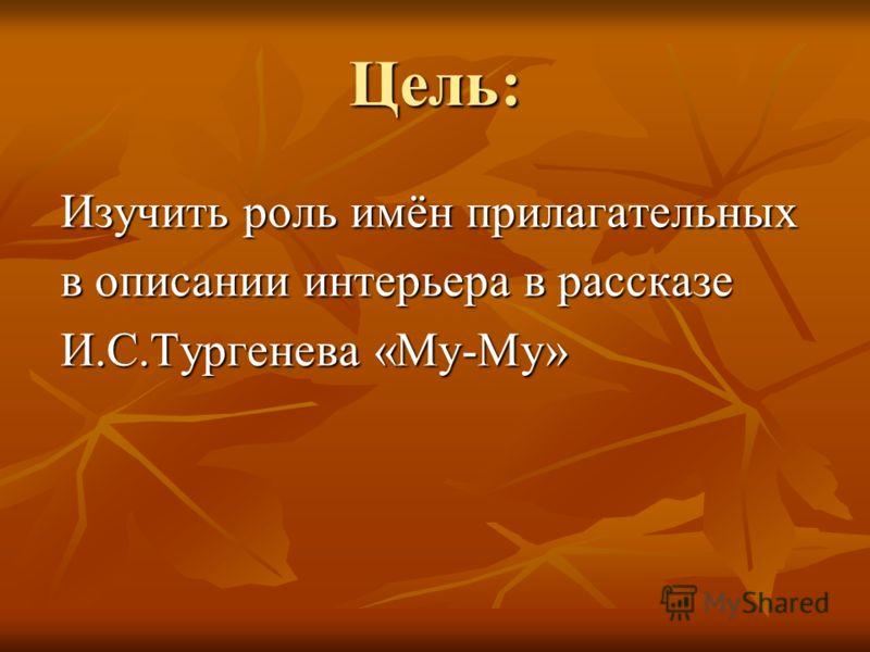 Цель: Изучить роль имён прилагательных в описании интерьера в рассказе И.С.Тургенева «Му-Му»