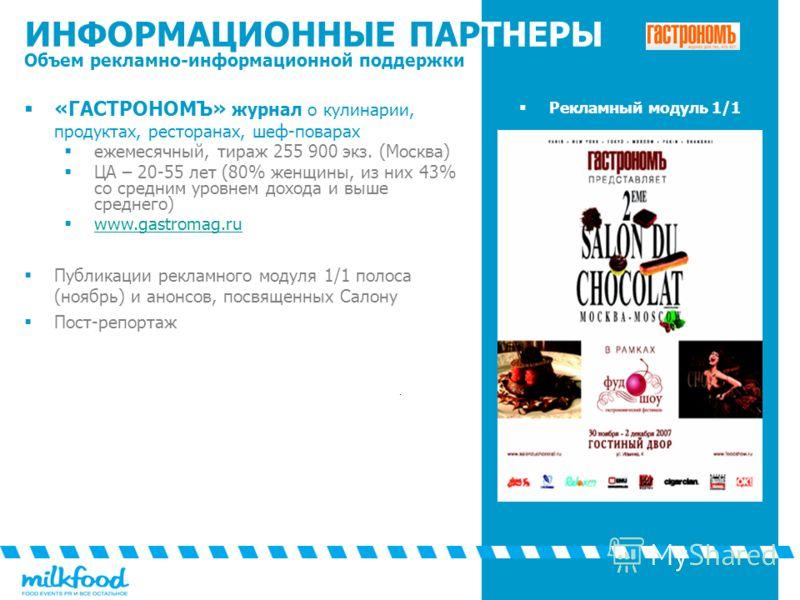 ИНФОРМАЦИОННЫЕ ПАРТНЕРЫ Объем рекламно-информационной поддержки «ГАСТРОНОМЪ» журнал о кулинарии, продуктах, ресторанах, шеф-поварах ежемесячный, тираж 255 900 экз. (Москва) ЦА – 20-55 лет (80% женщины, из них 43% со средним уровнем дохода и выше сред