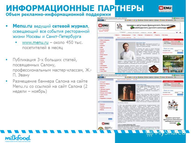 ИНФОРМАЦИОННЫЕ ПАРТНЕРЫ Объем рекламно-информационной поддержки Menu.ru ведущий сетевой журнал, освещающий все события ресторанной жизни Москвы и Санкт-Петербурга www.menu.ru – около 450 тыс. посетителей в месяц www.menu.ru Публикация 3-х больших ста