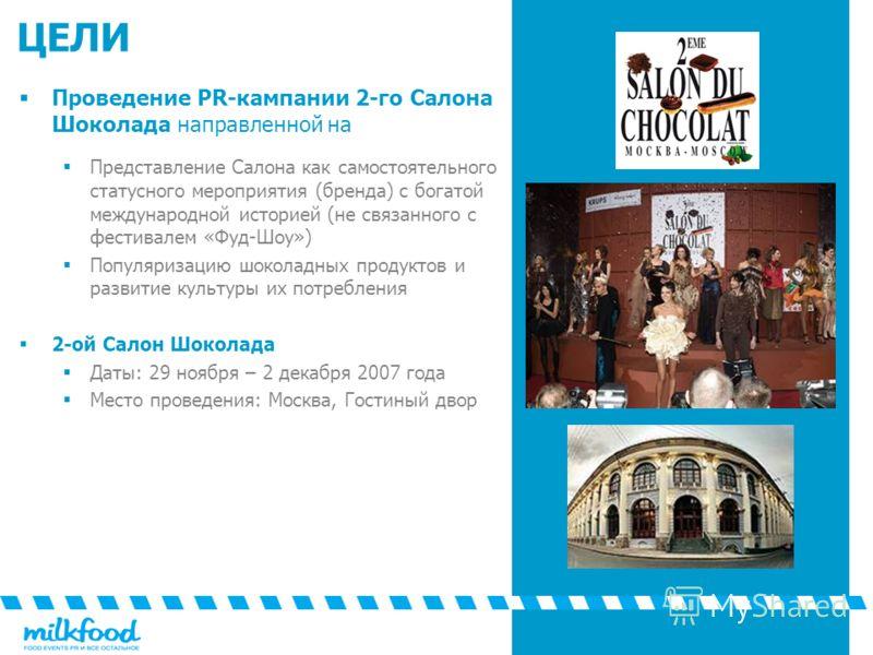 ЦЕЛИ Проведение PR-кампании 2-го Салона Шоколада направленной на Представление Салона как самостоятельного статусного мероприятия (бренда) с богатой международной историей (не связанного с фестивалем «Фуд-Шоу») Популяризацию шоколадных продуктов и ра
