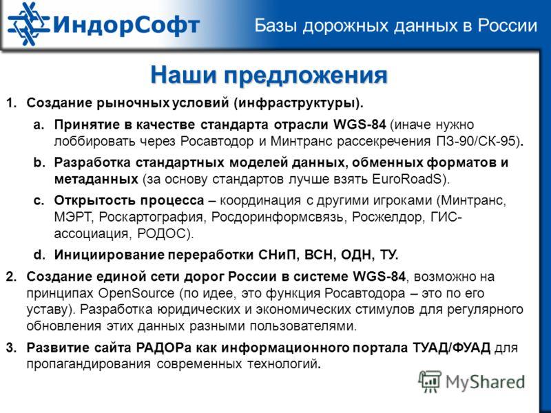 Базы дорожных данных в России Наши предложения 1.Создание рыночных условий (инфраструктуры). a.Принятие в качестве стандарта отрасли WGS-84 (иначе нужно лоббировать через Росавтодор и Минтранс рассекречения ПЗ-90/СК-95). b.Разработка стандартных моде