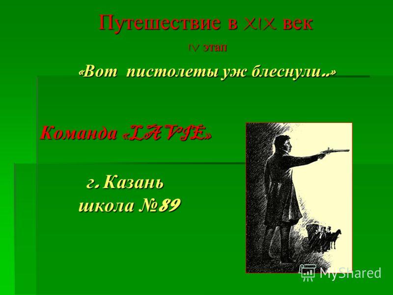 Команда «LA VIE» г. Казань школа 89 Путешествие в XIX век IV этап IV этап « Вот пистолеты уж блеснули..»