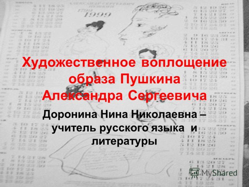 Художественное воплощение образа Пушкина Александра Сергеевича Доронина Нина Николаевна – учитель русского языка и литературы
