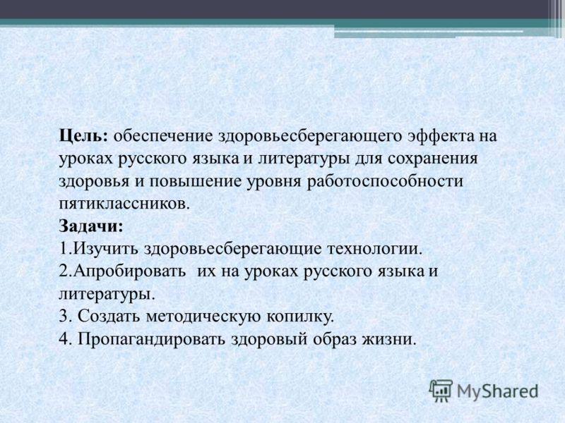 Цель: обеспечение здоровьесберегающего эффекта на уроках русского языка и литературы для сохранения здоровья и повышение уровня работоспособности пятиклассников. Задачи: 1.Изучить здоровьесберегающие технологии. 2.Апробировать их на уроках русского я