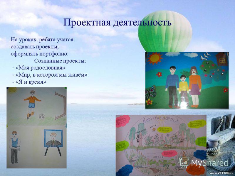 Проектная деятельность На уроках ребята учатся создавать проекты, оформлять портфолио. Созданные проекты: - «Моя родословная» - «Мир, в котором мы живём» - «Я и время»