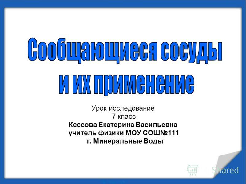 Урок-исследование 7 класс Кессова Екатерина Васильевна учитель физики МОУ СОШ111 г. Минеральные Воды