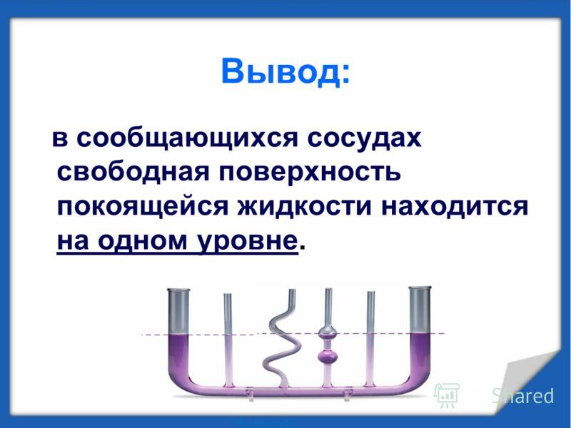 Вывод: в сообщающихся сосудах свободная поверхность покоящейся жидкости находится на одном уровне.