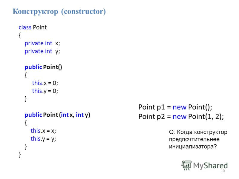 10 Конструктор (constructor) class Point { private int x; private int y; public Point() { this.x = 0; this.y = 0; } public Point (int x, int y) { this.x = x; this.y = y; } Point p1 = new Point(); Point p2 = new Point(1, 2); Q: Когда конструктор предп