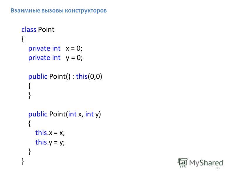 11 class Point { private int x = 0; private int y = 0; public Point() : this(0,0) { } public Point(int x, int y) { this.x = x; this.y = y; } Взаимные вызовы конструкторов