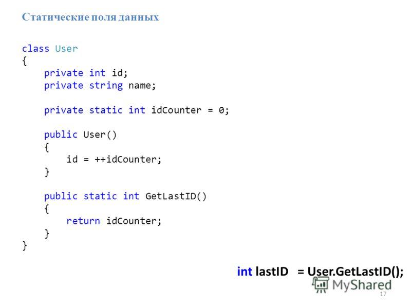 17 int lastID = User.GetLastID(); Статические поля данных class User { private int id; private string name; private static int idCounter = 0; public User() { id = ++idCounter; } public static int GetLastID() { return idCounter; }