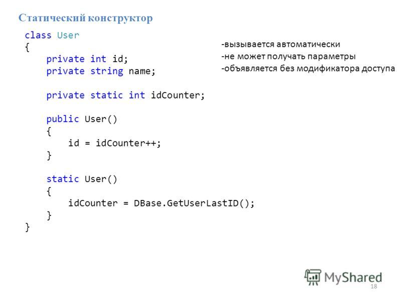 18 -вызывается автоматически -не может получать параметры -объявляется без модификатора доступа Статический конструктор class User { private int id; private string name; private static int idCounter; public User() { id = idCounter++; } static User()