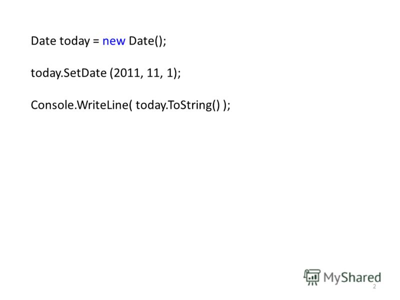 Date today = new Date(); today.SetDate (2011, 11, 1); Console.WriteLine( today.ToString() ); 2