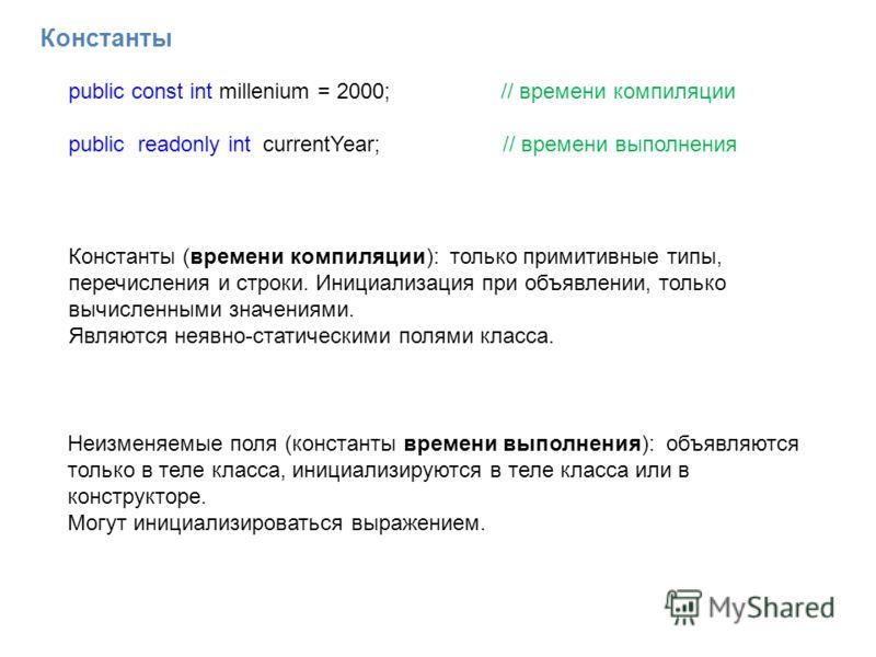 Константы public const int millenium = 2000; // времени компиляции public readonly int currentYear; // времени выполнения Константы (времени компиляции): только примитивные типы, перечисления и строки. Инициализация при объявлении, только вычисленным