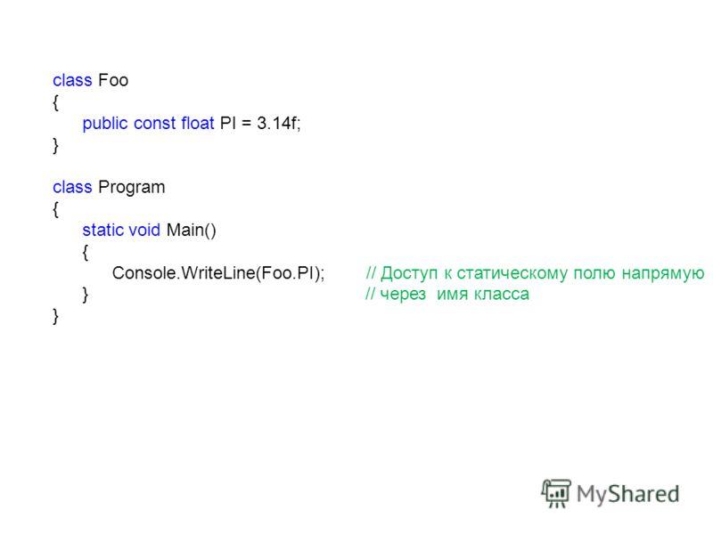 class Foo { public const float PI = 3.14f; } class Program { static void Main() { Console.WriteLine(Foo.PI); // Доступ к статическому полю напрямую } // через имя класса }