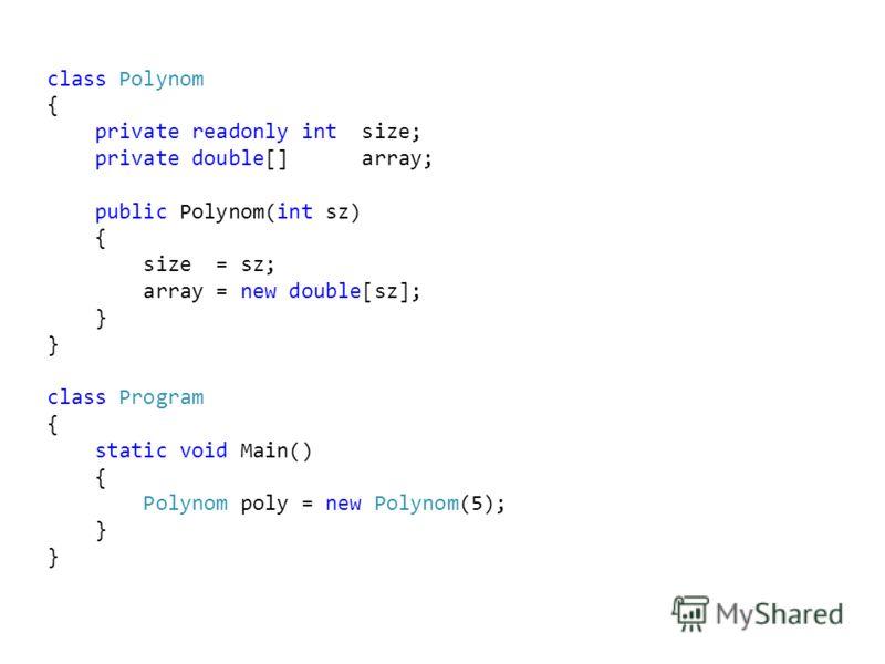 class Polynom { private readonly int size; private double[] array; public Polynom(int sz) { size = sz; array = new double[sz]; } class Program { static void Main() { Polynom poly = new Polynom(5); }