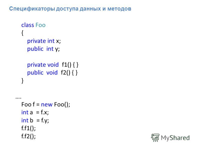 Спецификаторы доступа данных и методов class Foo { private int x; public int y; private void f1() { } public void f2() { } } …. Foo f = new Foo(); int a = f.x; int b = f.y; f.f1(); f.f2();