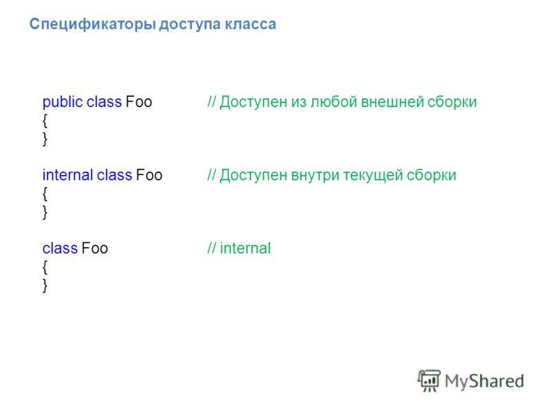 Спецификаторы доступа класса public class Foo // Доступен из любой внешней сборки { } internal class Foo// Доступен внутри текущей сборки { } class Foo // internal { }