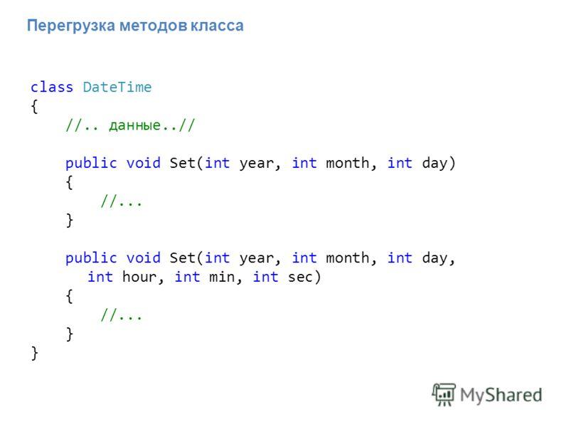Перегрузка методов класса class DateTime { //.. данные..// public void Set(int year, int month, int day) { //... } public void Set(int year, int month, int day, int hour, int min, int sec) { //... }