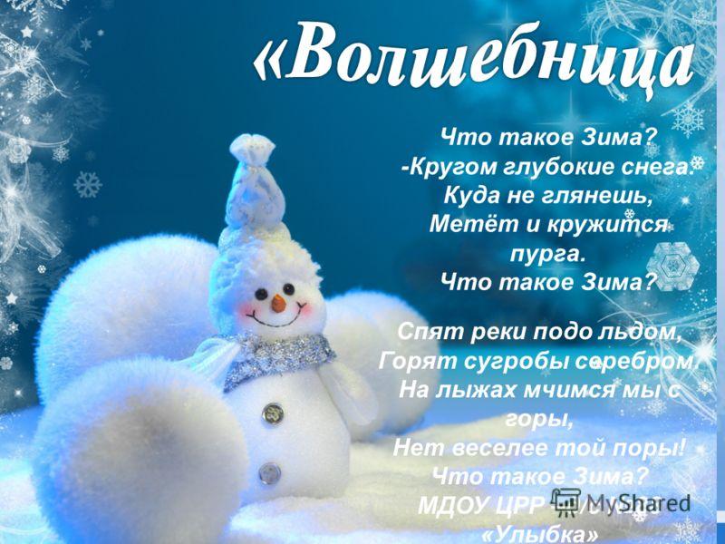 Что такое Зима? -Кругом глубокие снега. Куда не глянешь, Метёт и кружится пурга. Что такое Зима? Спят реки подо льдом, Горят сугробы серебром. На лыжах мчимся мы с горы, Нет веселее той поры! Что такое Зима? МДОУ ЦРР –д/с 88 «Улыбка»
