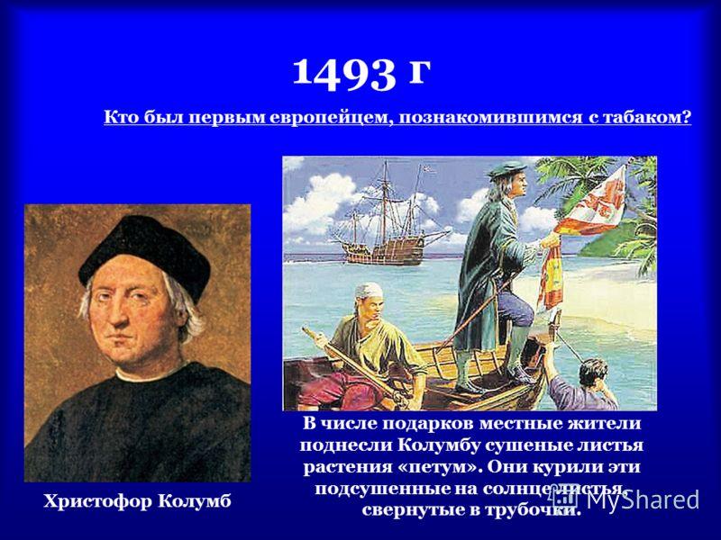 1493 г Кто был первым европейцем, познакомившимся с табаком? Христофор Колумб В числе подарков местные жители поднесли Колумбу сушеные листья растения «петум». Они курили эти подсушенные на солнце листья, свернутые в трубочки.