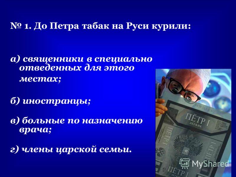 1. До Петра табак на Руси курили: а) священники в специально отведенных для этого местах; б) иностранцы; в) больные по назначению врача; г) члены царской семьи.