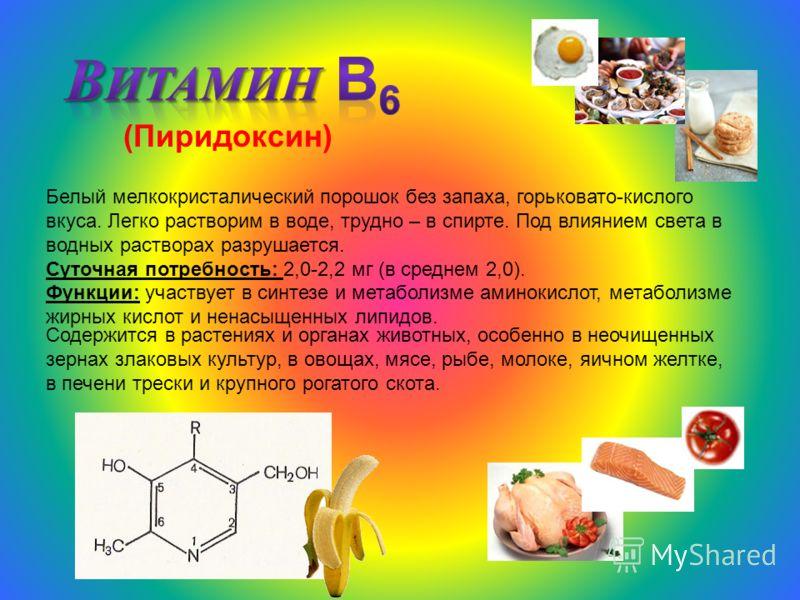 (Пиридоксин) Белый мелкокристалический порошок без запаха, горьковато-кислого вкуса. Легко растворим в воде, трудно – в спирте. Под влиянием света в водных растворах разрушается. Суточная потребность: 2,0-2,2 мг (в среднем 2,0). Функции: участвует в