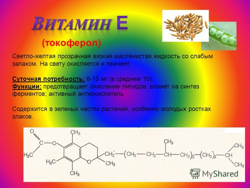 (токоферол) Светло-желтая прозрачная вязкая маслянистая жидкость со слабым запахом. На свету окисляется и темнеет. Суточная потребность: 8-15 мг (в среднем 10); Функции: предотвращает окисление липидов, влияет на синтез ферментов; активный антиокисли