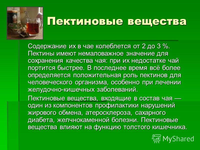 Пектиновые вещества Содержание их в чае колеблется от 2 до 3 %. Пектины имеют немаловажное значение для сохранения качества чая: при их недостатке чай портится быстрее. В последнее время всё более определяется положительная роль пектинов для человече