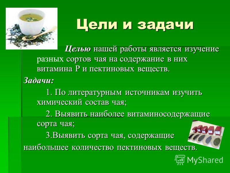 Цели и задачи Целью нашей работы является изучение сортов чая на содержание в них витамина Р ипектиновых веществ. Целью нашей работы является изучение разных сортов чая на содержание в них витамина Р и пектиновых веществ.Задачи: 1. По литературным ис