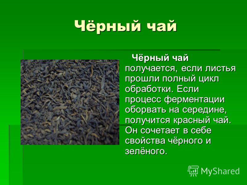 Чёрный чай Чёрный чай получается, если листья прошли полный цикл обработки. Если процесс ферментации оборвать на середине, получится красный чай. Он сочетает в себе свойства чёрного и зелёного. Чёрный чай получается, если листья прошли полный цикл об