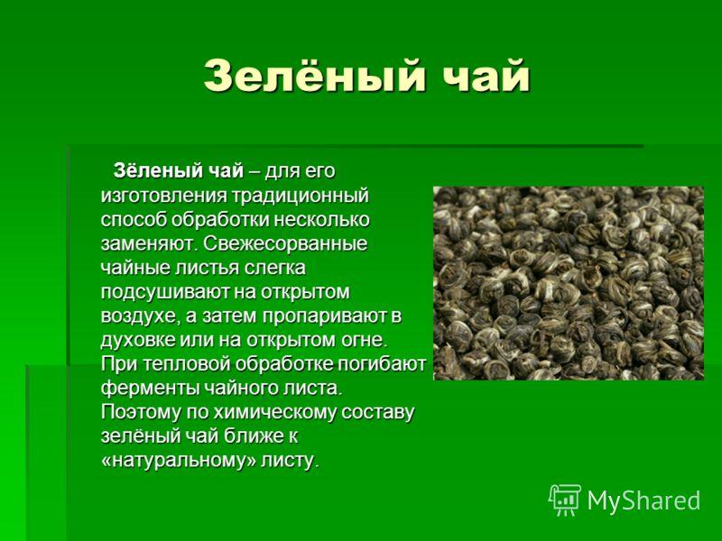 Зелёный чай Зёленый чай – для его изготовления традиционный способ обработки несколько заменяют. Свежесорванные чайные листья слегка подсушивают на открытом воздухе, а затем пропаривают в духовке или на открытом огне. При тепловой обработке погибают