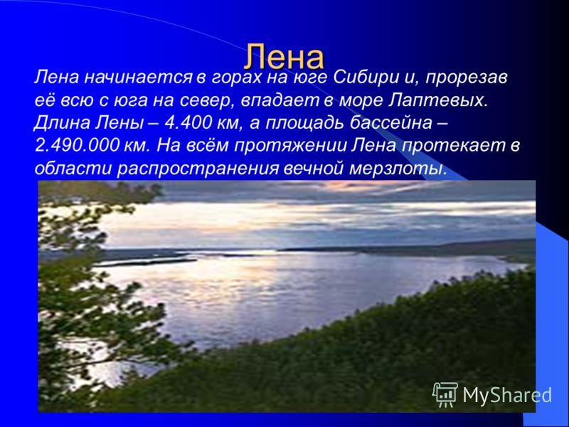 Лена Лена начинается в горах на юге Сибири и, прорезав её всю с юга на север, впадает в море Лаптевых. Длина Лены – 4.400 км, а площадь бассейна – 2.490.000 км. На всём протяжении Лена протекает в области распространения вечной мерзлоты.