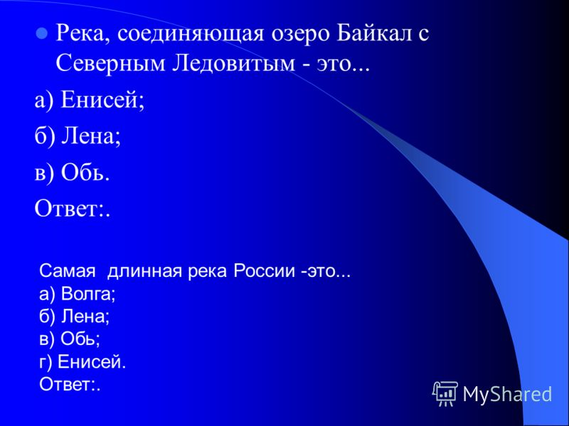 Река, соединяющая озеро Байкал с Северным Ледовитым - это... а) Енисей; б) Лена; в) Обь. Ответ:. Самая длинная река России -это... а) Волга; б) Лена; в) Обь; г) Енисей. Ответ:.