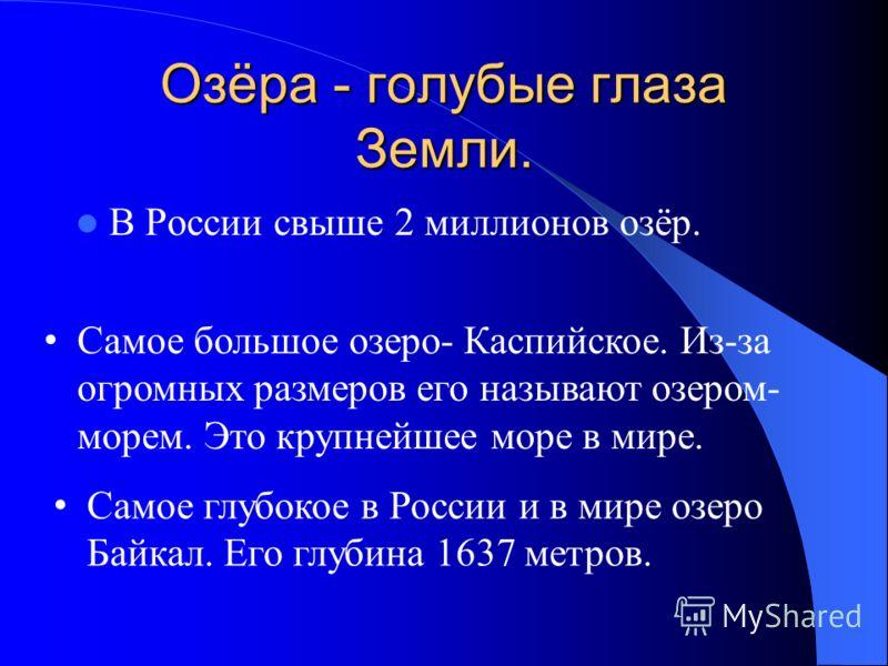 Озёра - голубые глаза Земли. В России свыше 2 миллионов озёр. Самое глубокое в России и в мире озеро Байкал. Его глубина 1637 метров. Самое большое озеро- Каспийское. Из-за огромных размеров его называют озером- морем. Это крупнейшее море в мире.