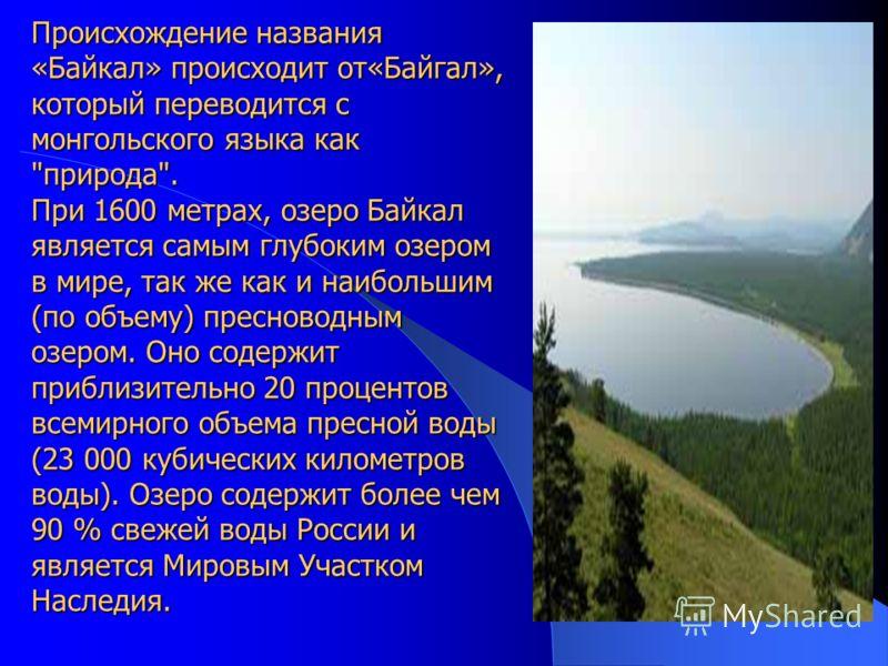 Происхождение названия «Байкал» происходит от«Байгал», который переводится с монгольского языка как