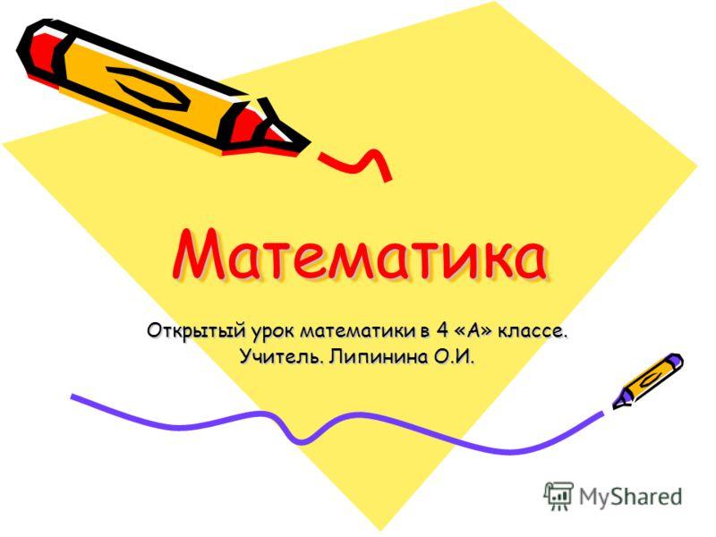 МатематикаМатематика Открытый урок математики в 4 «А» классе. Учитель. Липинина О.И.