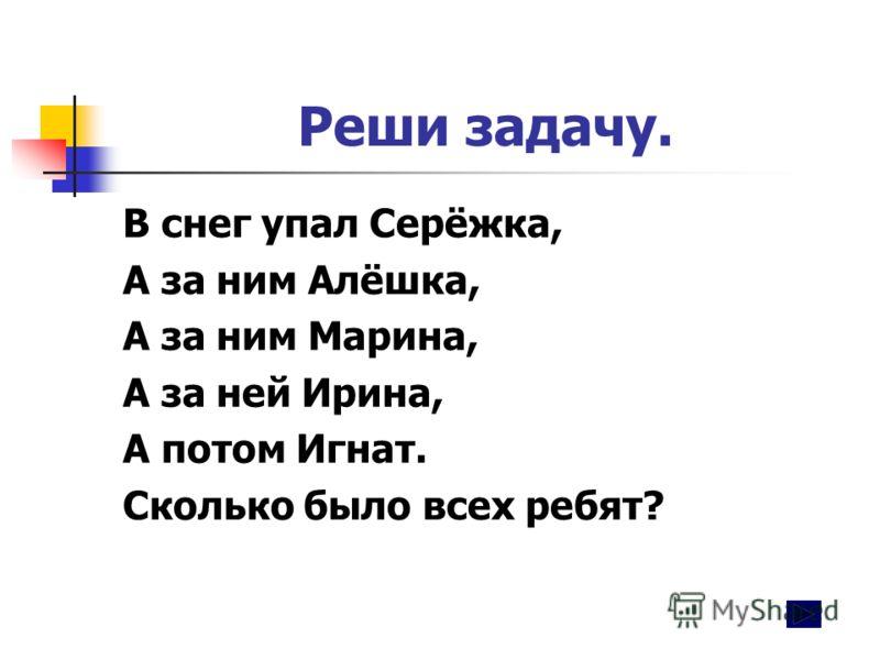 Реши задачу. В снег упал Серёжка, А за ним Алёшка, А за ним Марина, А за ней Ирина, А потом Игнат. Сколько было всех ребят?