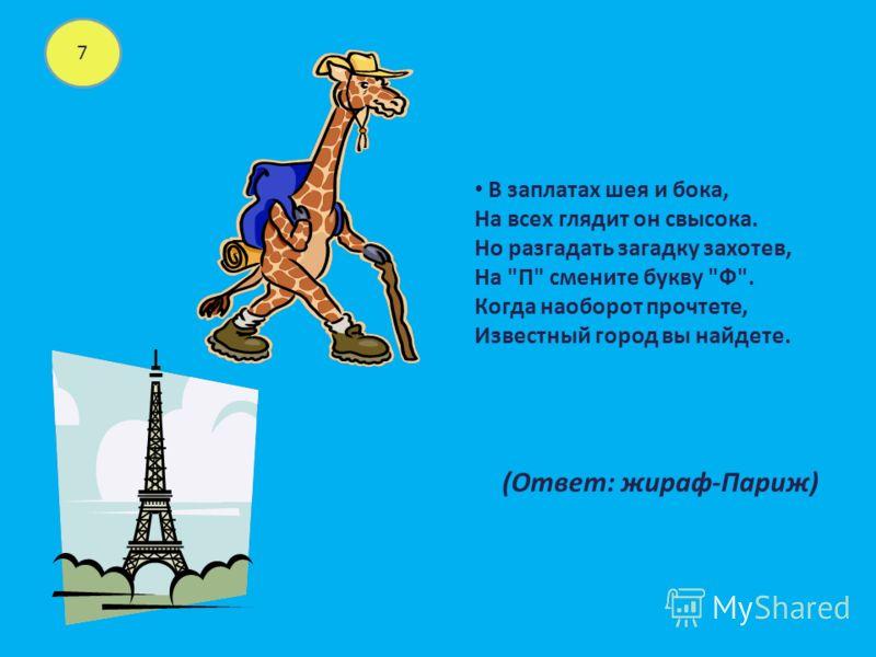 7 В заплатах шея и бока, На всех глядит он свысока. Но разгадать загадку захотев, На П смените букву Ф. Когда наоборот прочтете, Известный город вы найдете. (Ответ: жираф-Париж)