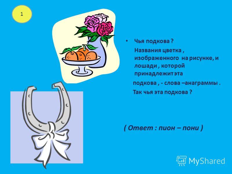 Чья подкова ? Названия цветка, изображенного на рисунке, и лошади, которой принадлежит эта подкова, - слова –анаграммы. Так чья эта подкова ? 1 ( Ответ : пион – пони )