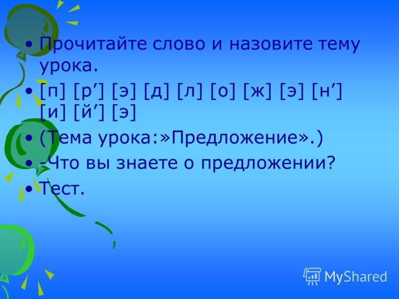 Прочитайте слово и назовите тему урока. [п] [р] [э] [д] [л] [о] [ж] [э] [н] [и] [й] [э] (Тема урока:»Предложение».) -Что вы знаете о предложении? Тест.