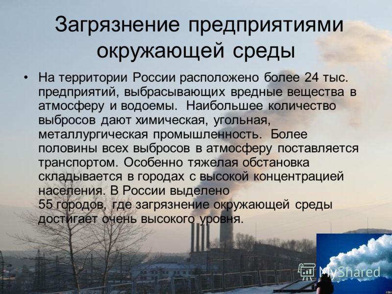 Загрязнение предприятиями окружающей среды На территории России расположено более 24 тыс. предприятий, выбрасывающих вредные вещества в атмосферу и во