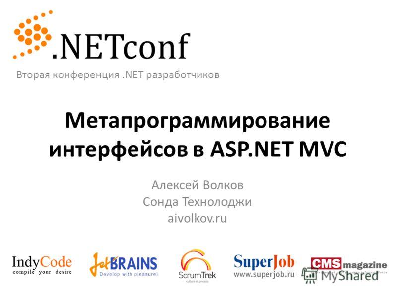 Метапрограммирование интерфейсов в ASP.NET MVC Алексей Волков Сонда Технолоджи aivolkov.ru Вторая конференция.NET разработчиков