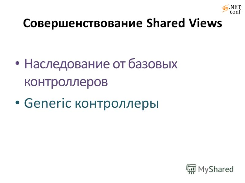 Совершенствование Shared Views Наследование от базовых контроллеров Generic контроллеры